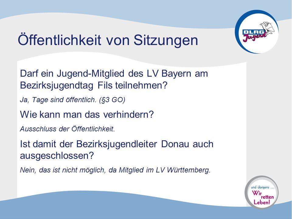 Öffentlichkeit von Sitzungen Darf ein Jugend-Mitglied des LV Bayern am Bezirksjugendtag Fils teilnehmen? Ja, Tage sind öffentlich. (§3 GO) Wie kann ma