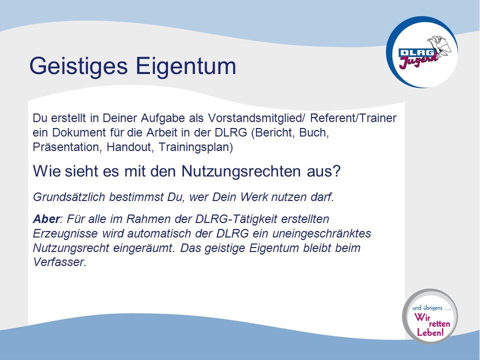 Geistiges Eigentum Du erstellt in Deiner Aufgabe als Vorstandsmitglied/ Referent/Trainer ein Dokument für die Arbeit in der DLRG (Bericht, Buch, Präse