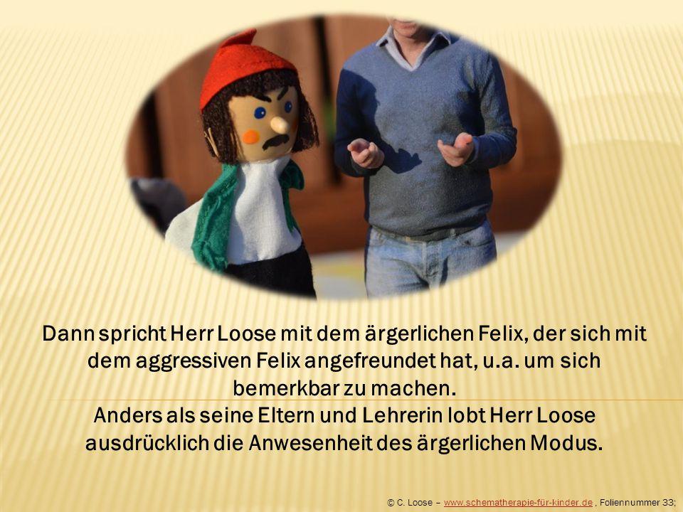 Dann spricht Herr Loose mit dem ärgerlichen Felix, der sich mit dem aggressiven Felix angefreundet hat, u.a. um sich bemerkbar zu machen. Anders als s