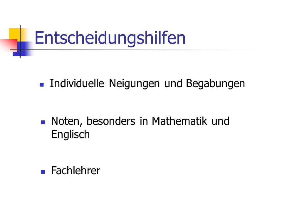 Entscheidungshilfen Individuelle Neigungen und Begabungen Noten, besonders in Mathematik und Englisch Fachlehrer