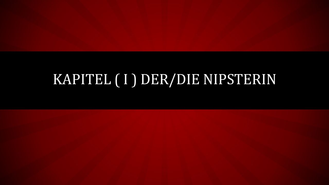 KAPITEL ( I ) DER/DIE NIPSTERIN