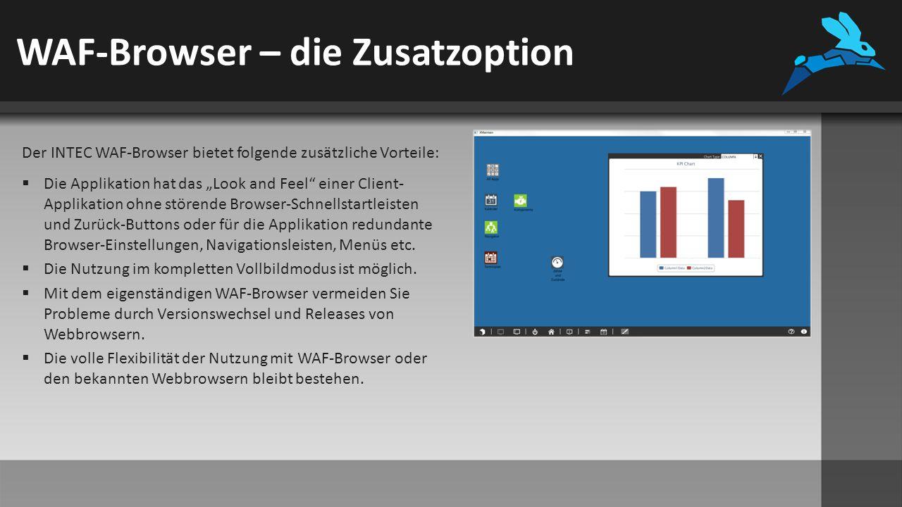 """WAF-Browser – die Zusatzoption Der INTEC WAF-Browser bietet folgende zusätzliche Vorteile:  Die Applikation hat das """"Look and Feel einer Client- Applikation ohne störende Browser-Schnellstartleisten und Zurück-Buttons oder für die Applikation redundante Browser-Einstellungen, Navigationsleisten, Menüs etc."""