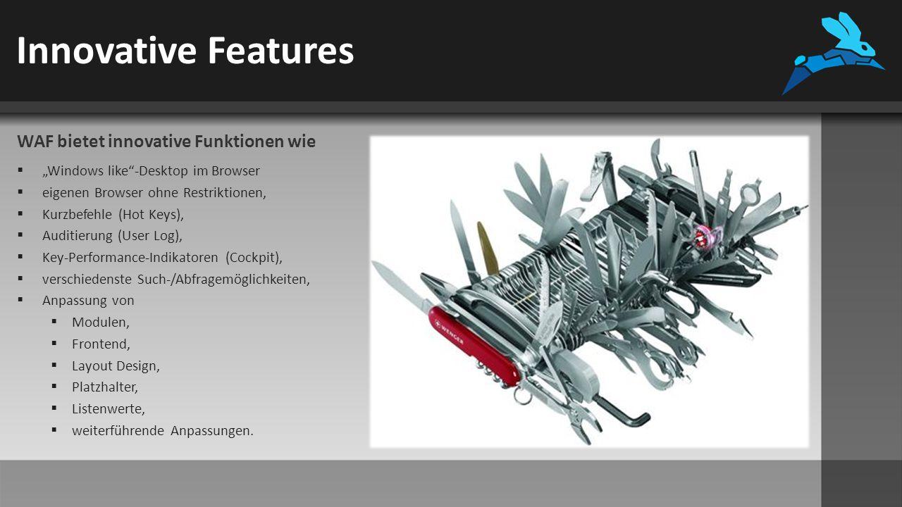 """Innovative Features WAF bietet innovative Funktionen wie  """"Windows like -Desktop im Browser  eigenen Browser ohne Restriktionen,  Kurzbefehle (Hot Keys),  Auditierung (User Log),  Key-Performance-Indikatoren (Cockpit),  verschiedenste Such-/Abfragemöglichkeiten,  Anpassung von  Modulen,  Frontend,  Layout Design,  Platzhalter,  Listenwerte,  weiterführende Anpassungen."""