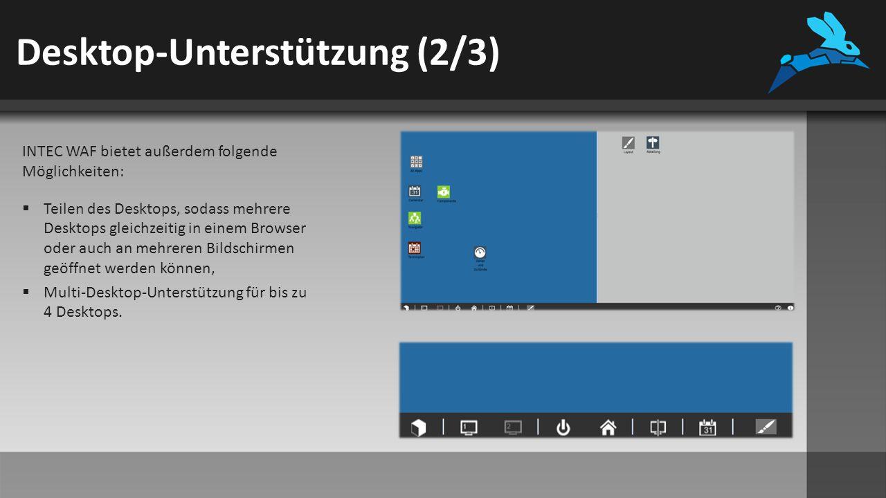 Desktop-Unterstützung (2/3) INTEC WAF bietet außerdem folgende Möglichkeiten:  Teilen des Desktops, sodass mehrere Desktops gleichzeitig in einem Browser oder auch an mehreren Bildschirmen geöffnet werden können,  Multi-Desktop-Unterstützung für bis zu 4 Desktops.