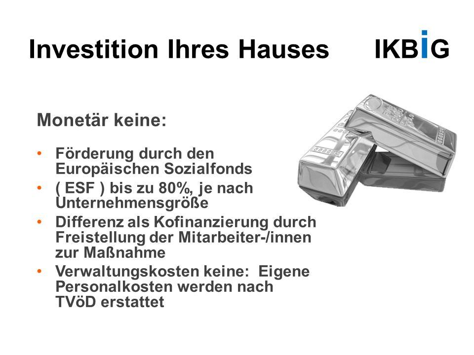 Investition Ihres Hauses IKB i G Monetär keine: Förderung durch den Europäischen Sozialfonds ( ESF ) bis zu 80%, je nach Unternehmensgröße Differenz a