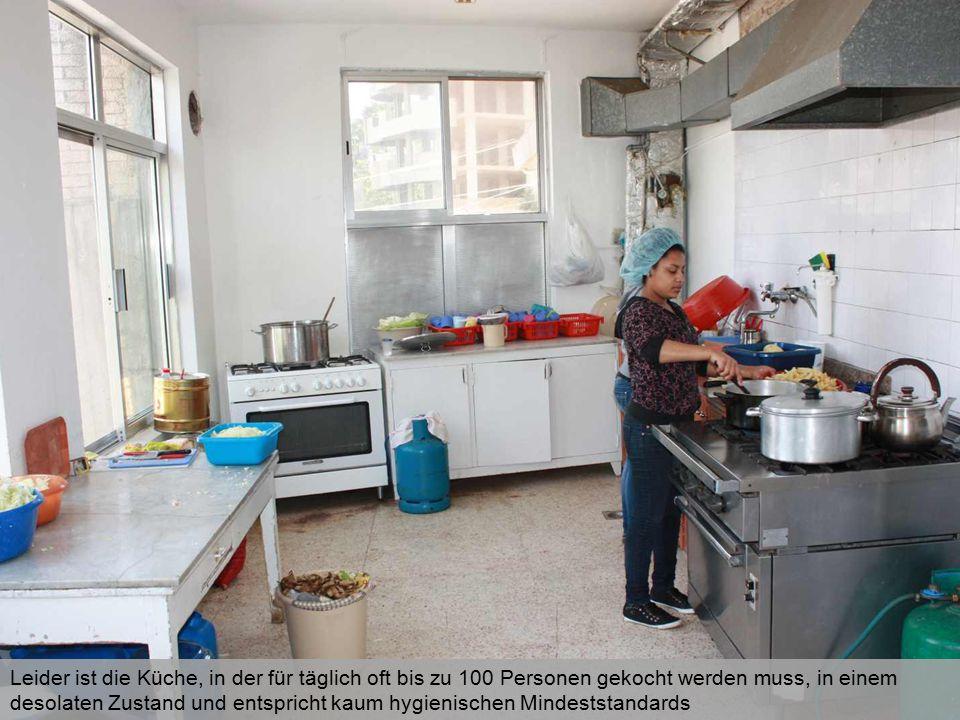 Leider ist die Küche, in der für täglich oft bis zu 100 Personen gekocht werden muss, in einem desolaten Zustand und entspricht kaum hygienischen Mind