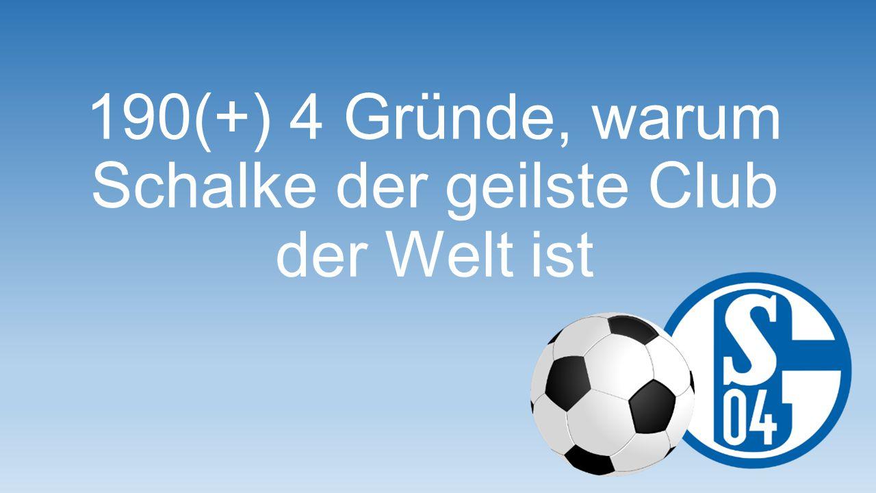 Weil ich für Schalke auch schon einmal zwei Veltins trinke…. Grund 40