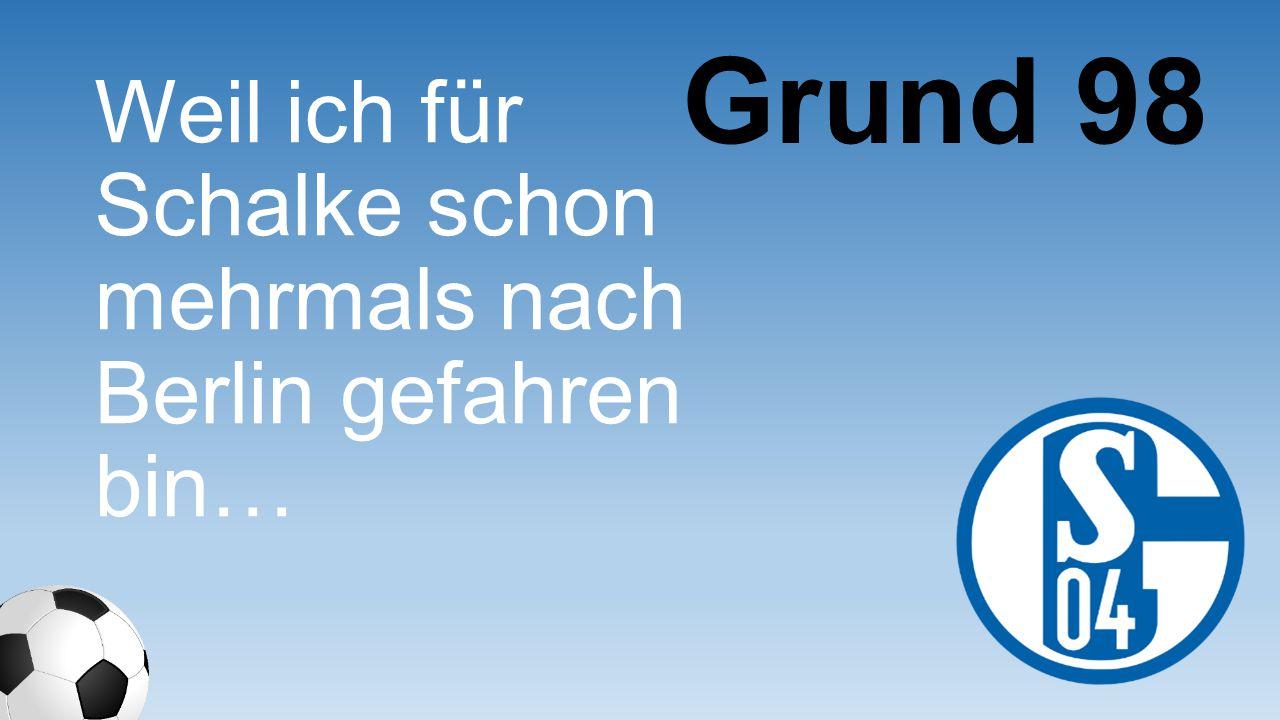 Weil ich für Schalke schon mehrmals nach Berlin gefahren bin… Grund 98