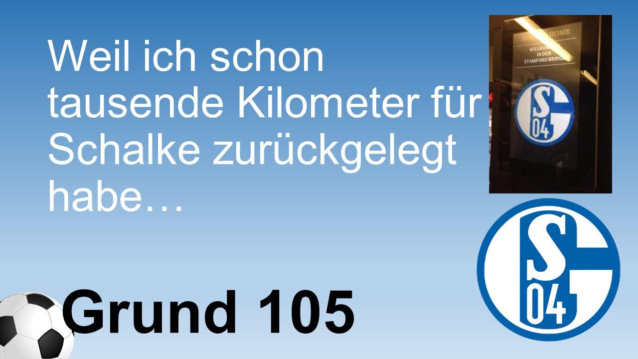 Weil ich schon tausende Kilometer für Schalke zurückgelegt habe… Grund 105