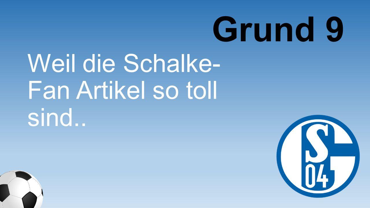 Weil die Schalke- Fan Artikel so toll sind.. Grund 9