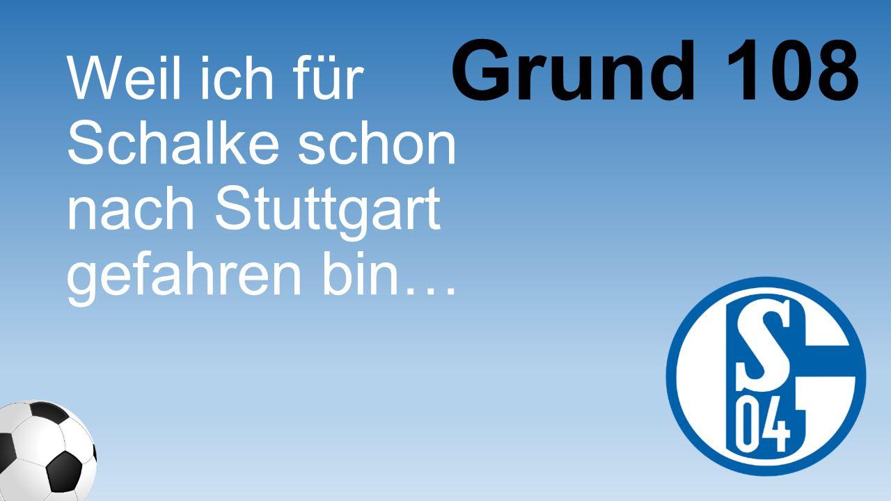 Weil ich für Schalke schon nach Stuttgart gefahren bin… Grund 108