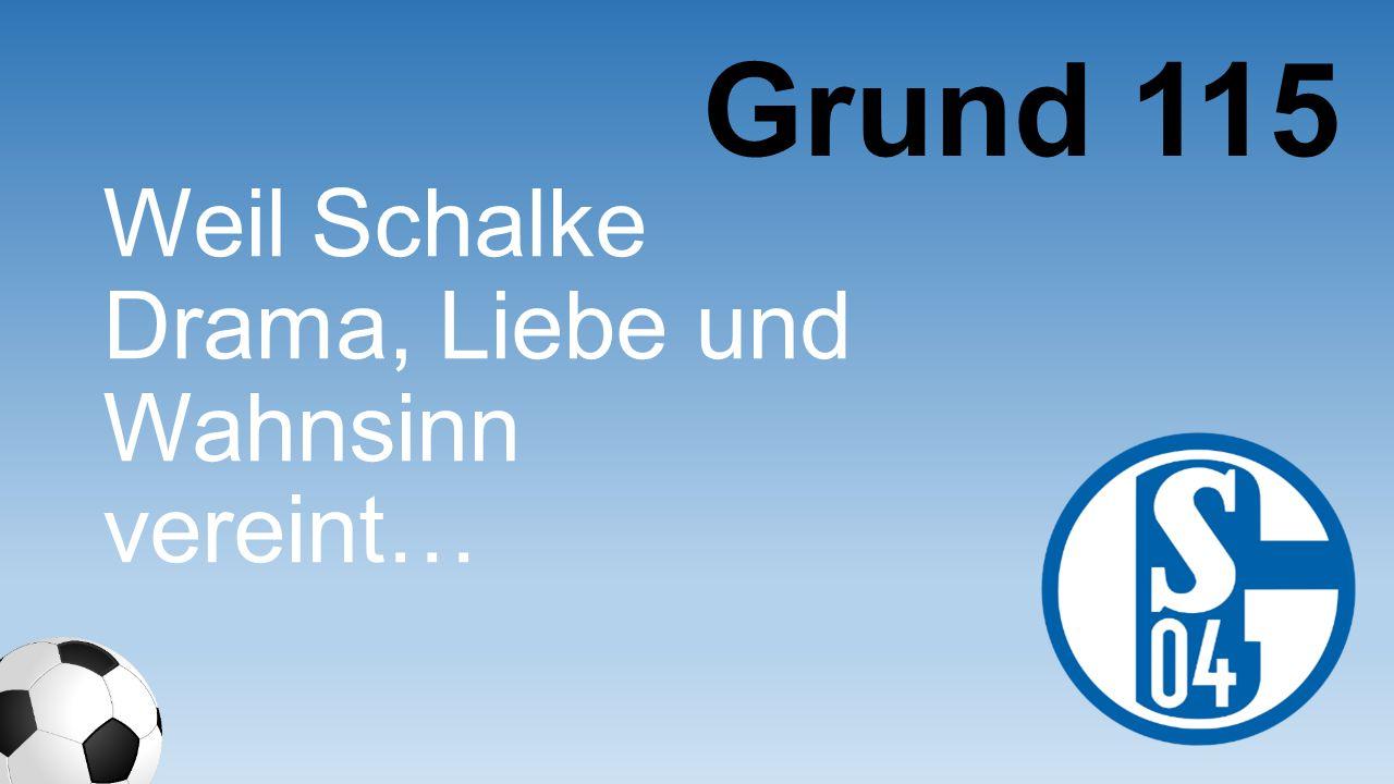 Weil Schalke Drama, Liebe und Wahnsinn vereint… Grund 115