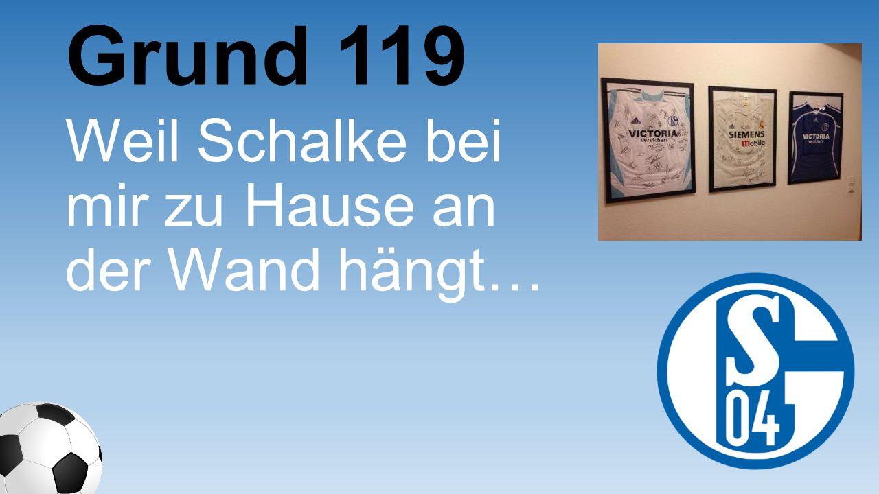 Weil Schalke bei mir zu Hause an der Wand hängt… Grund 119