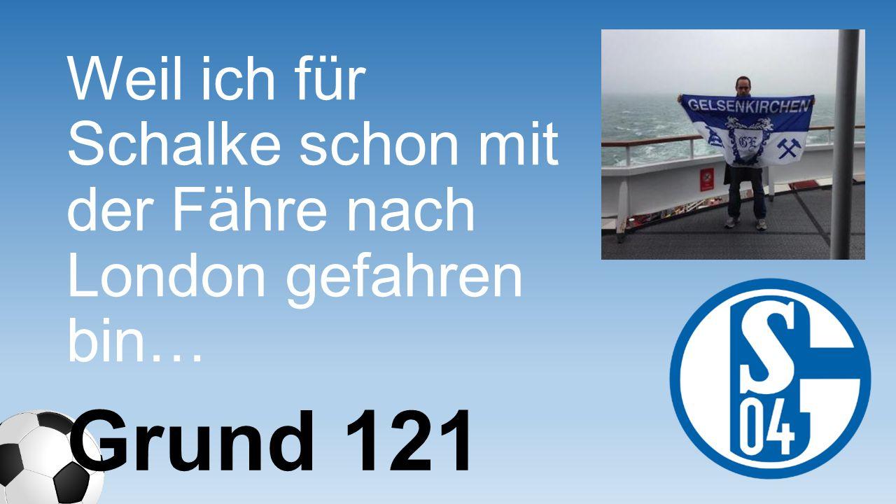 Weil ich für Schalke schon mit der Fähre nach London gefahren bin… Grund 121