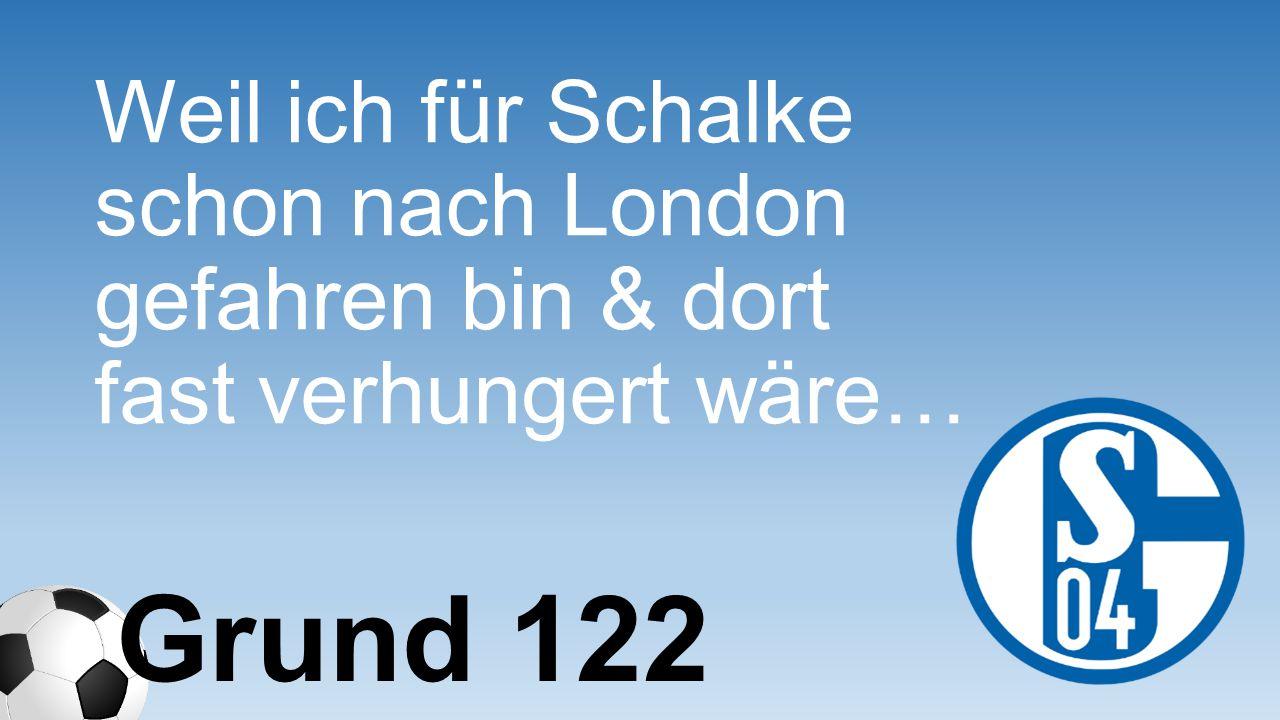 Weil ich für Schalke schon nach London gefahren bin & dort fast verhungert wäre… Grund 122