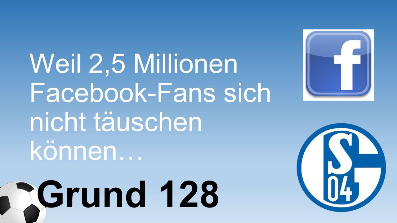 Weil 2,5 Millionen Facebook-Fans sich nicht täuschen können… Grund 128