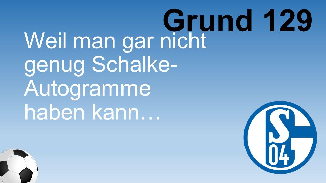 Weil man gar nicht genug Schalke- Autogramme haben kann… Grund 129