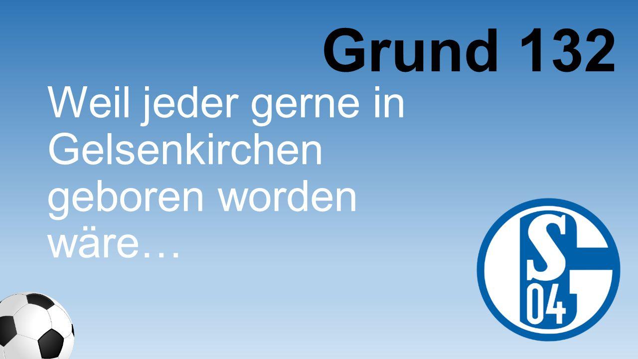 Weil jeder gerne in Gelsenkirchen geboren worden wäre… Grund 132
