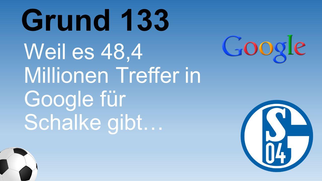 Weil es 48,4 Millionen Treffer in Google für Schalke gibt… Grund 133