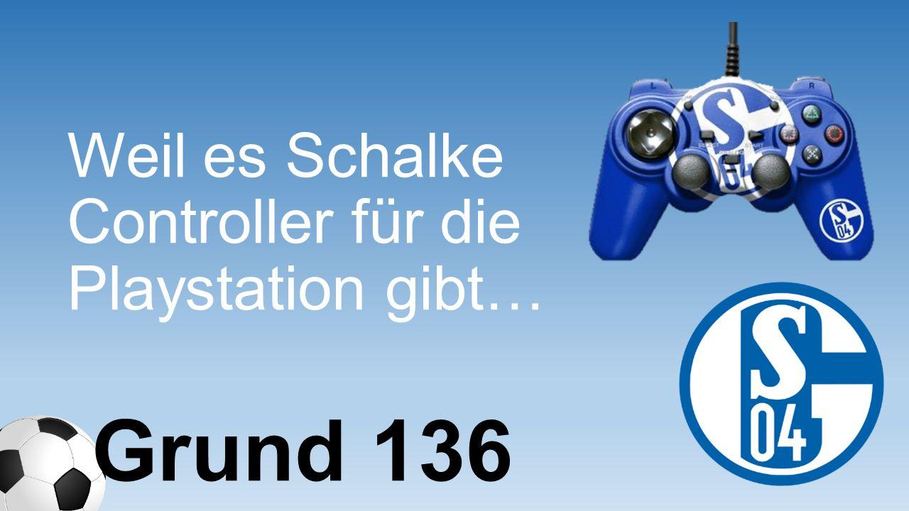 Weil es Schalke Controller für die Playstation gibt… Grund 136