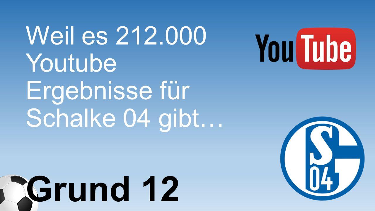 Weil es 212.000 Youtube Ergebnisse für Schalke 04 gibt… Grund 12