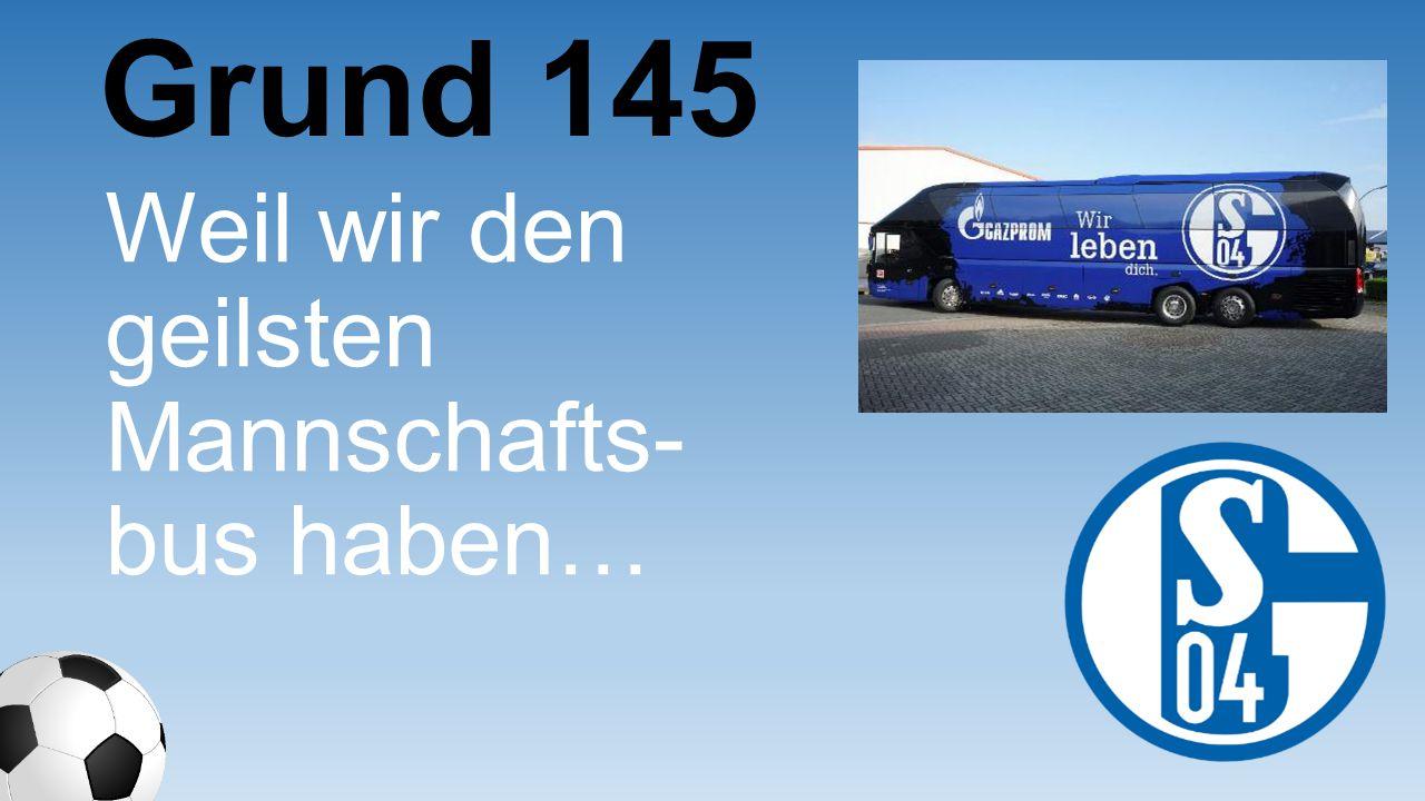 Weil wir den geilsten Mannschafts- bus haben… Grund 145