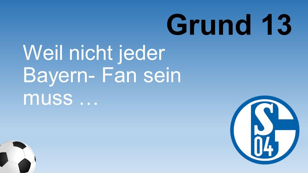 Weil nicht jeder Bayern- Fan sein muss … Grund 13