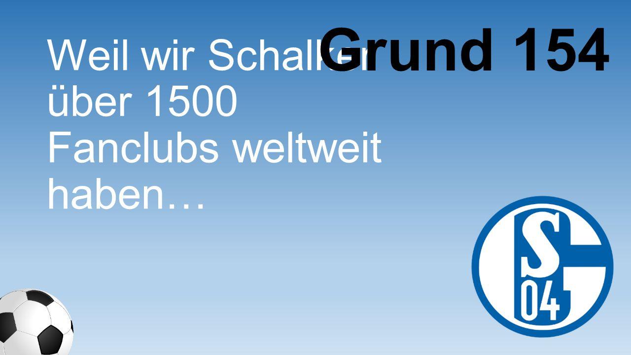 Weil wir Schalker über 1500 Fanclubs weltweit haben… Grund 154