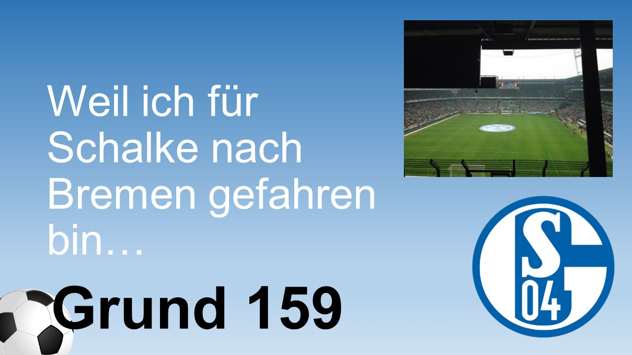 Weil ich für Schalke nach Bremen gefahren bin… Grund 159