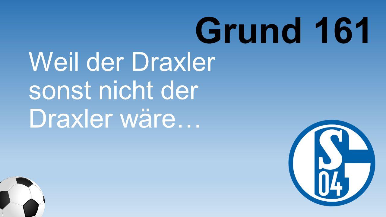 Weil der Draxler sonst nicht der Draxler wäre… Grund 161