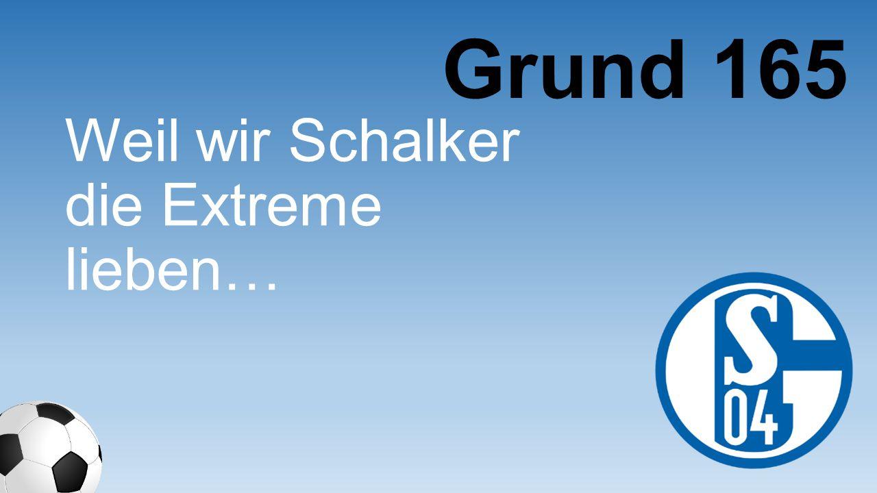 Weil wir Schalker die Extreme lieben… Grund 165