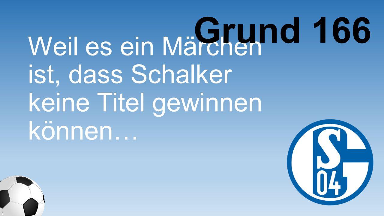 Weil es ein Märchen ist, dass Schalker keine Titel gewinnen können… Grund 166