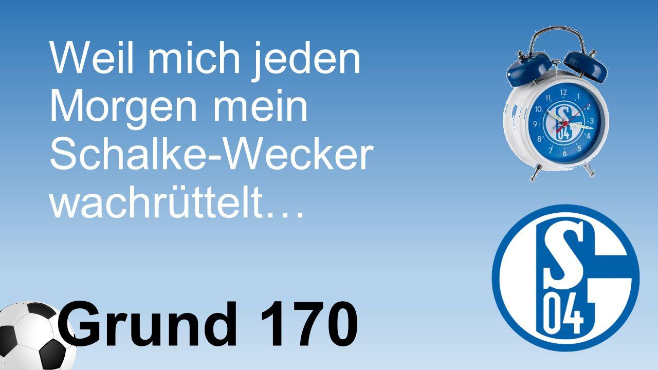 Weil mich jeden Morgen mein Schalke-Wecker wachrüttelt… Grund 170