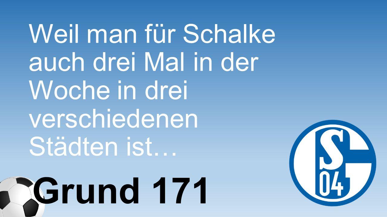 Weil man für Schalke auch drei Mal in der Woche in drei verschiedenen Städten ist… Grund 171