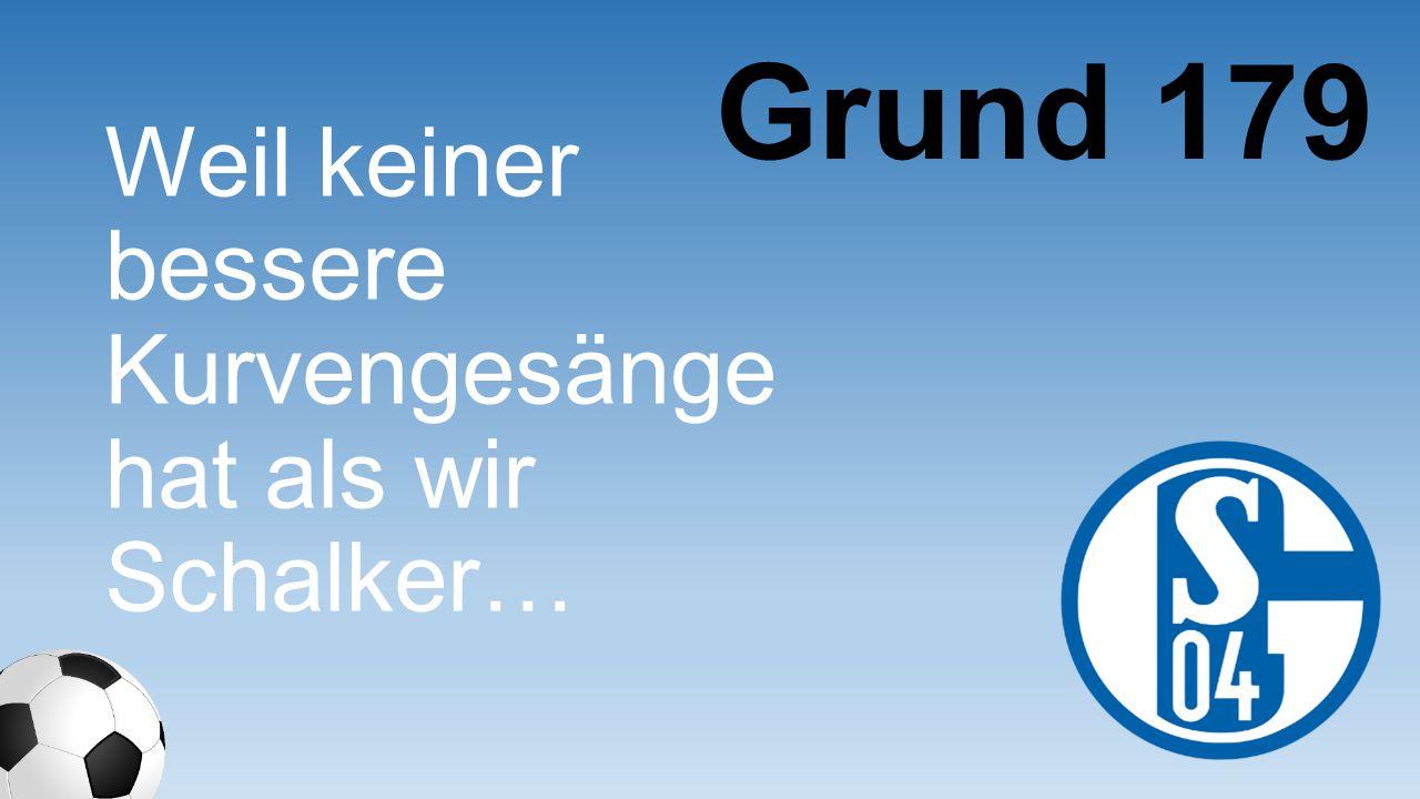 Weil keiner bessere Kurvengesänge hat als wir Schalker… Grund 179