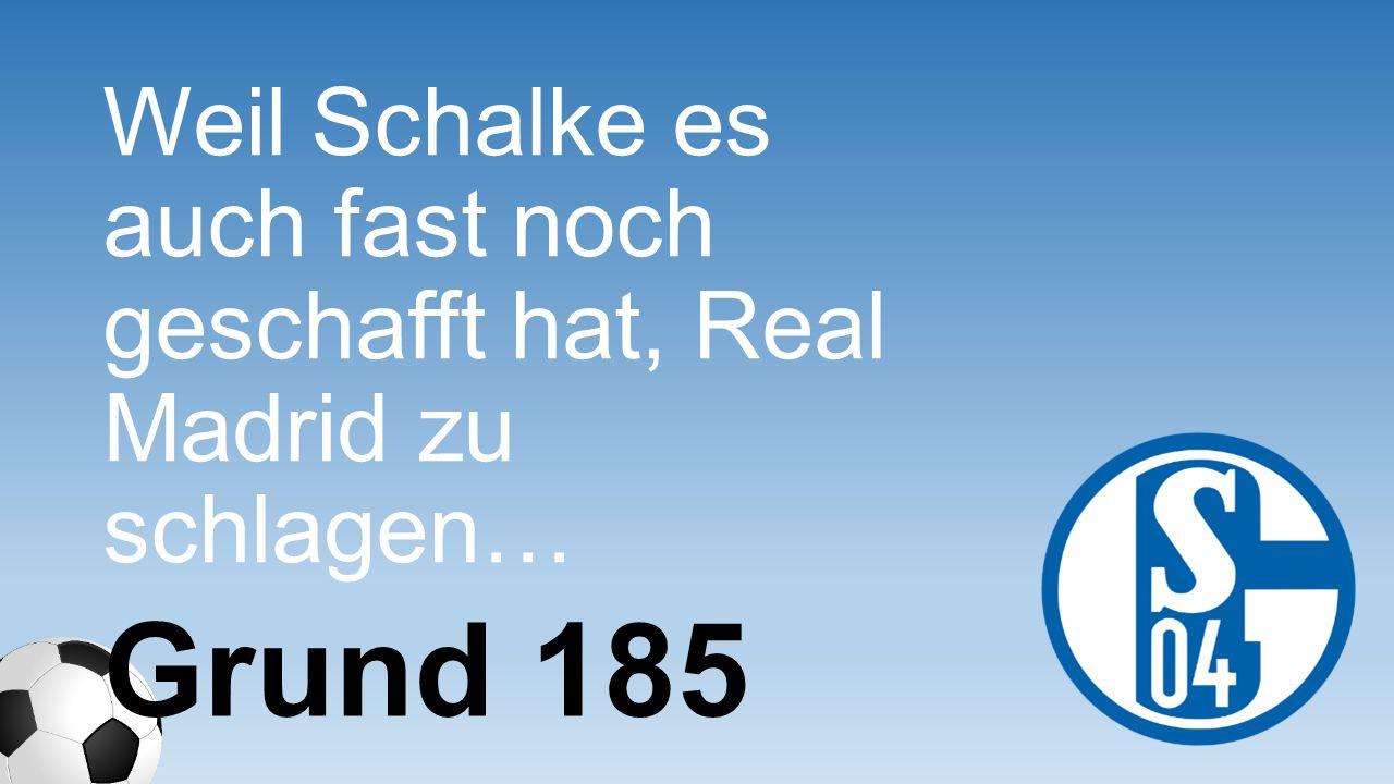 Weil Schalke es auch fast noch geschafft hat, Real Madrid zu schlagen… Grund 185
