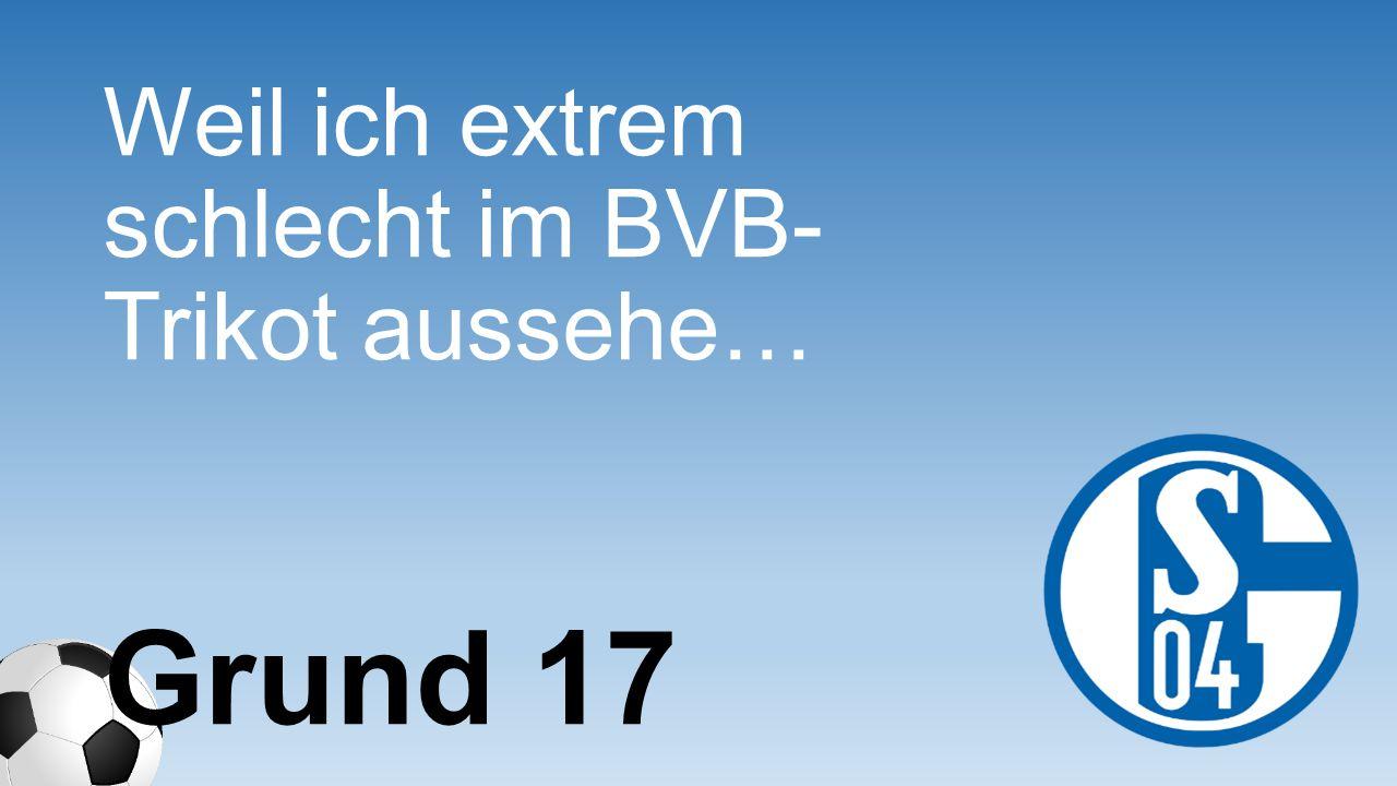 Weil ich extrem schlecht im BVB- Trikot aussehe… Grund 17