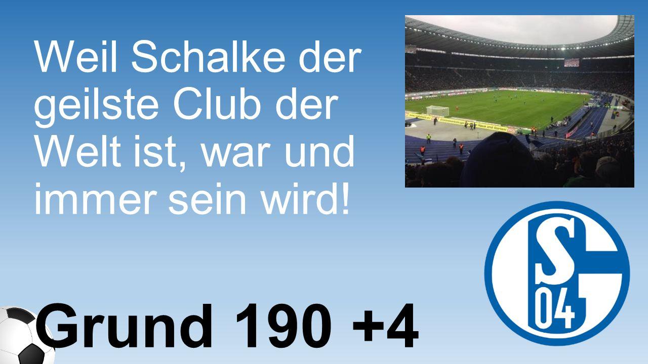 Weil Schalke der geilste Club der Welt ist, war und immer sein wird! Grund 190 +4