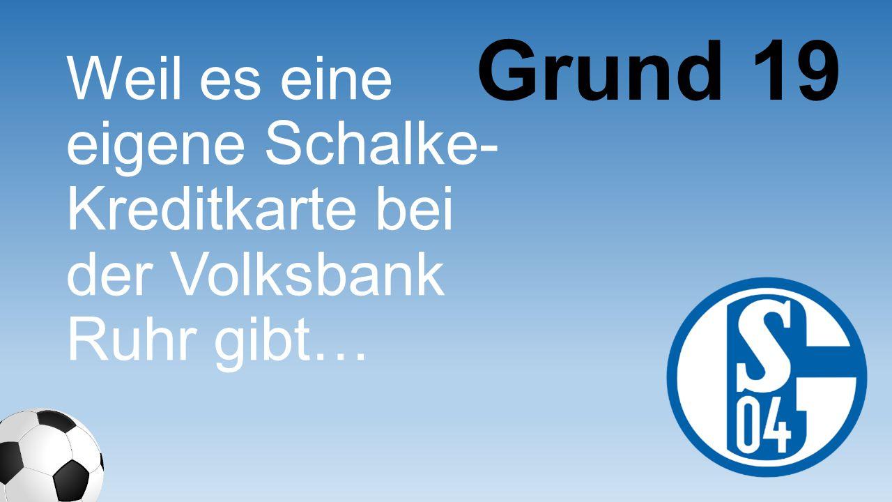 Weil es eine eigene Schalke- Kreditkarte bei der Volksbank Ruhr gibt… Grund 19