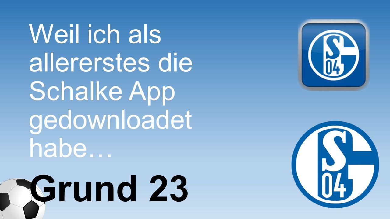 Weil ich als allererstes die Schalke App gedownloadet habe… Grund 23