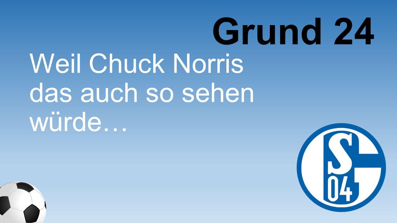 Weil Chuck Norris das auch so sehen würde… Grund 24