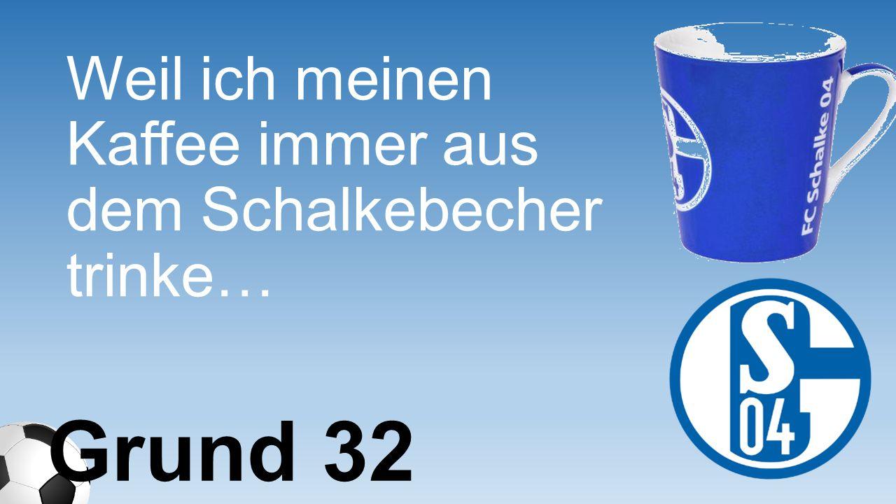 Weil ich meinen Kaffee immer aus dem Schalkebecher trinke… Grund 32