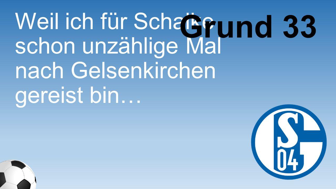 Weil ich für Schalke schon unzählige Mal nach Gelsenkirchen gereist bin… Grund 33
