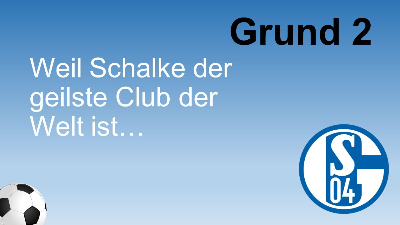 Weil ich für Schalke schon nach München gefahren bin und dort Weißbier trinken musste… Grund 153