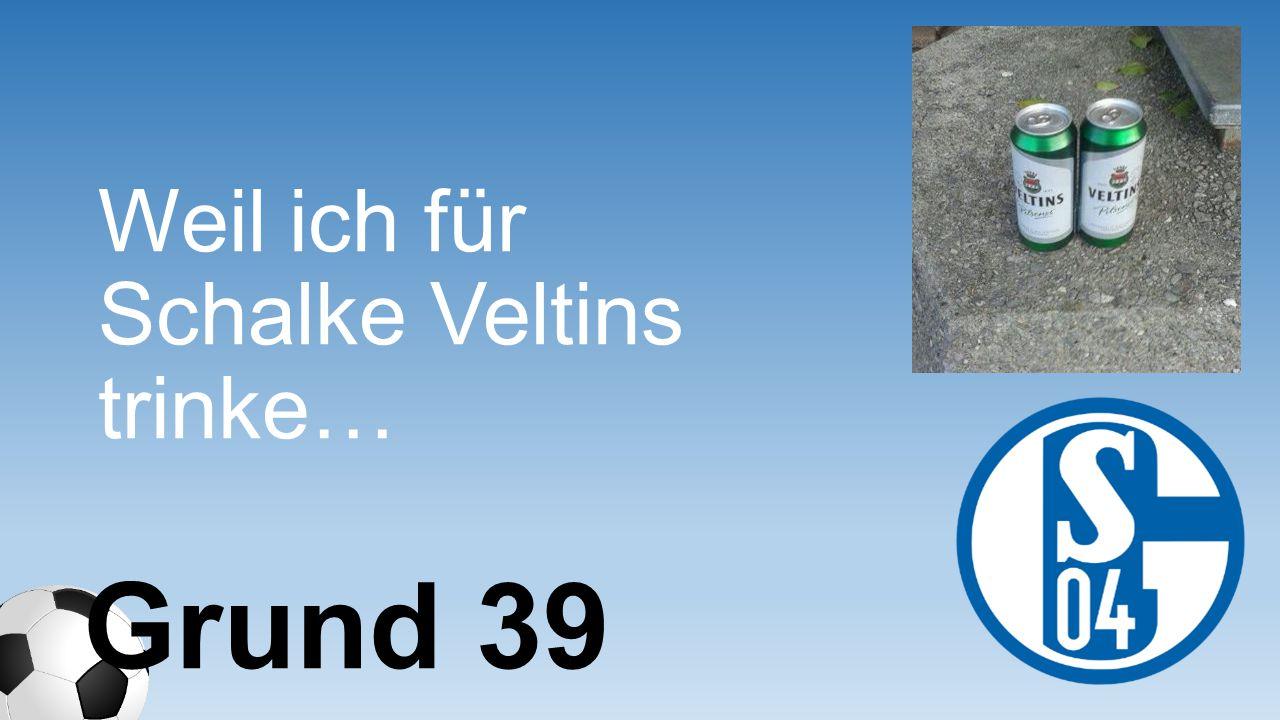 Weil ich für Schalke Veltins trinke… Grund 39