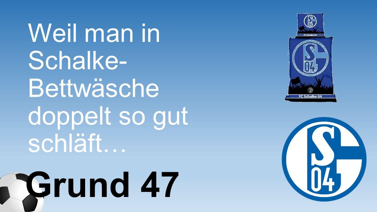 Weil man in Schalke- Bettwäsche doppelt so gut schläft… Grund 47