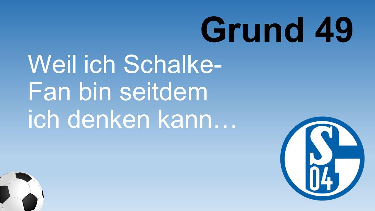 Weil ich Schalke- Fan bin seitdem ich denken kann… Grund 49