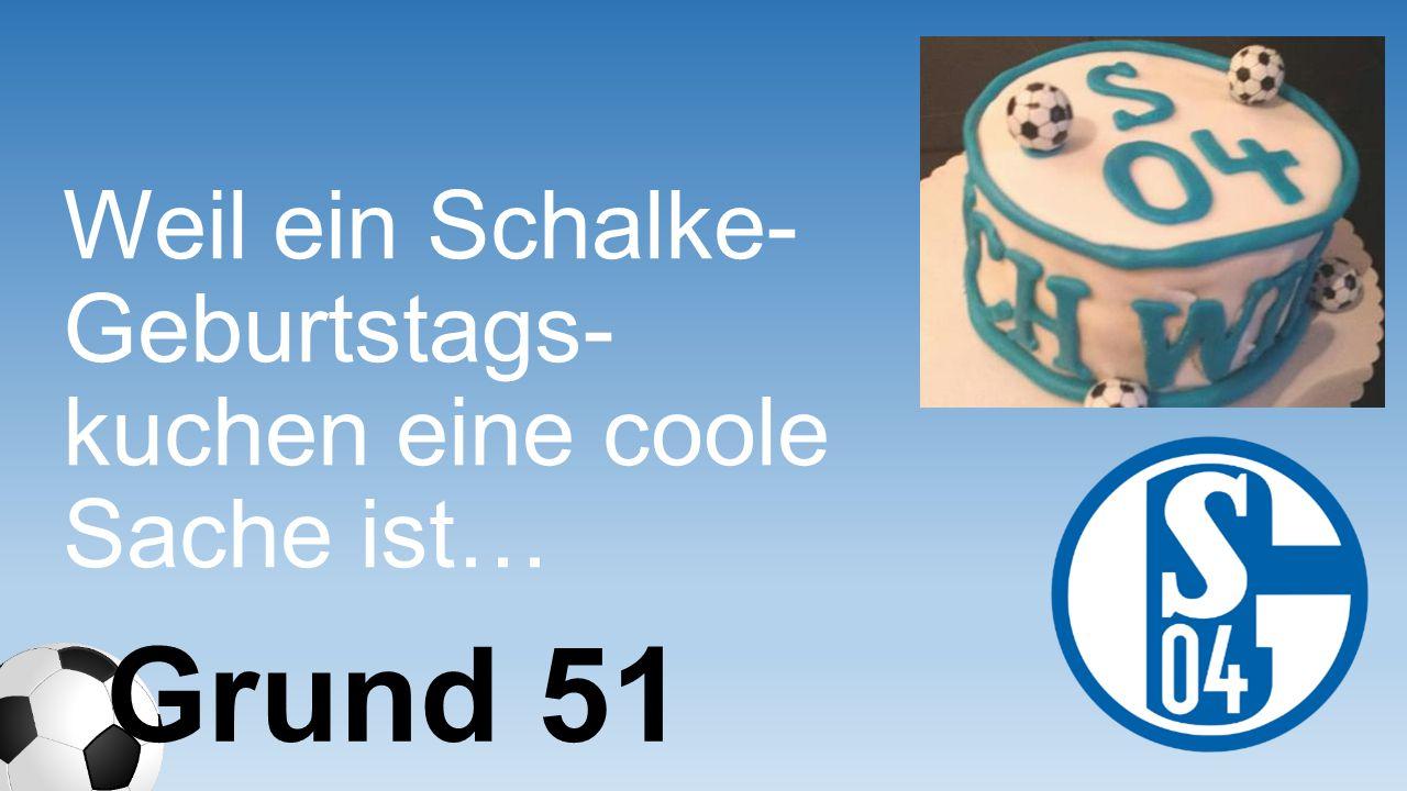 Weil ein Schalke- Geburtstags- kuchen eine coole Sache ist… Grund 51