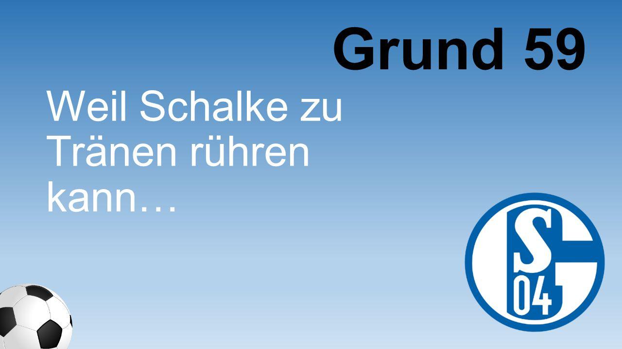Weil Schalke zu Tränen rühren kann… Grund 59
