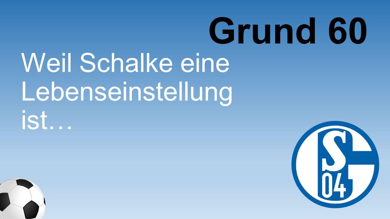 Weil Schalke eine Lebenseinstellung ist… Grund 60